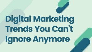 Digital Marketing Trends You Can't Ignore Anymore